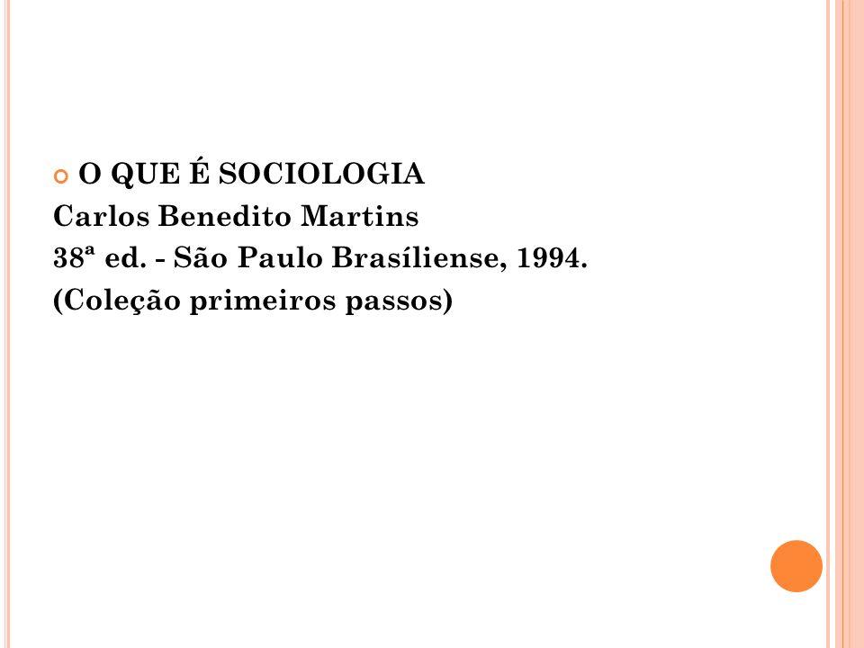 O QUE É SOCIOLOGIA Carlos Benedito Martins 38ª ed. - São Paulo Brasíliense, 1994. (Coleção primeiros passos)