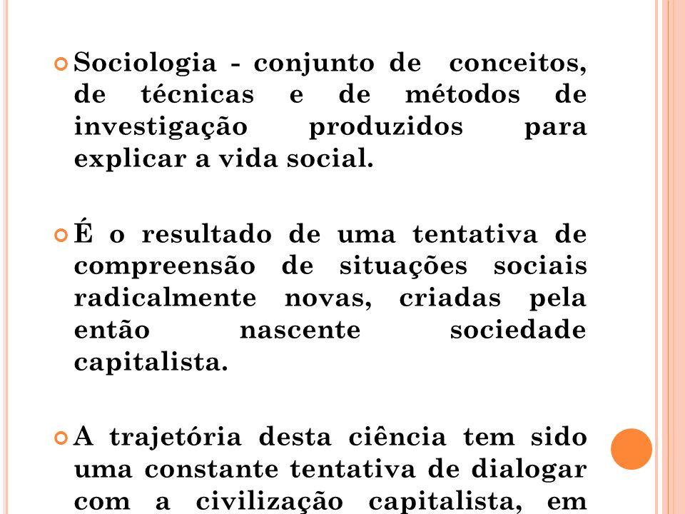 Sociologia - conjunto de conceitos, de técnicas e de métodos de investigação produzidos para explicar a vida social. É o resultado de uma tentativa de