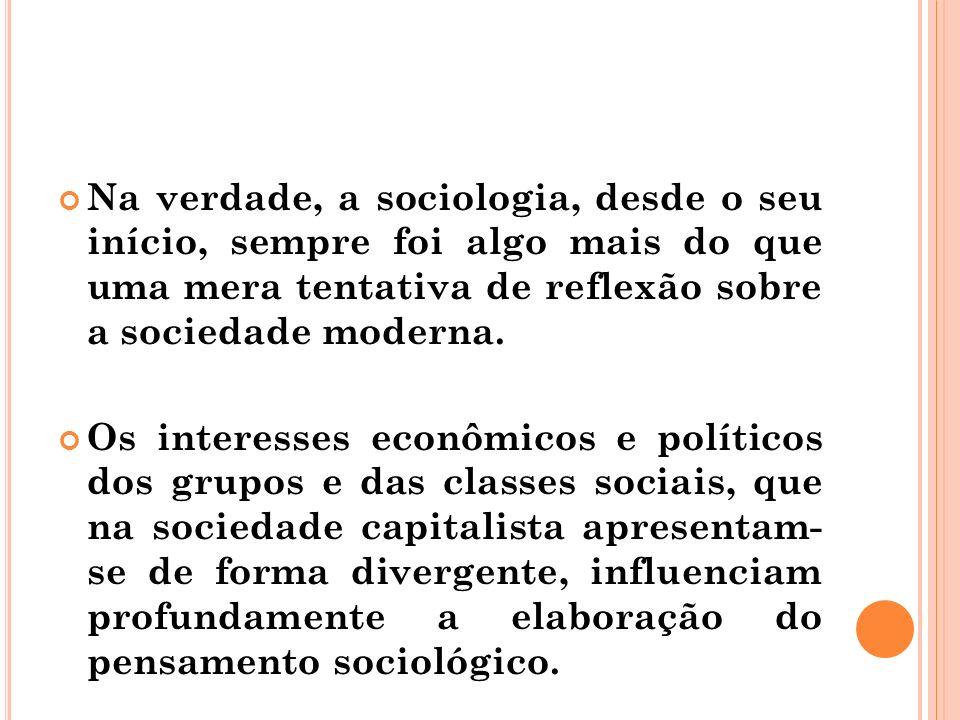 Na verdade, a sociologia, desde o seu início, sempre foi algo mais do que uma mera tentativa de reflexão sobre a sociedade moderna. Os interesses econ
