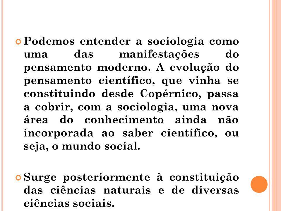 Podemos entender a sociologia como uma das manifestações do pensamento moderno. A evolução do pensamento científico, que vinha se constituindo desde C
