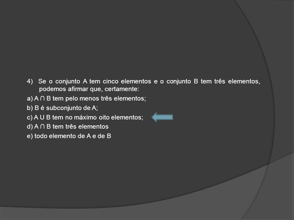 4) Se o conjunto A tem cinco elementos e o conjunto B tem três elementos, podemos afirmar que, certamente: a) A B tem pelo menos três elementos; b) B