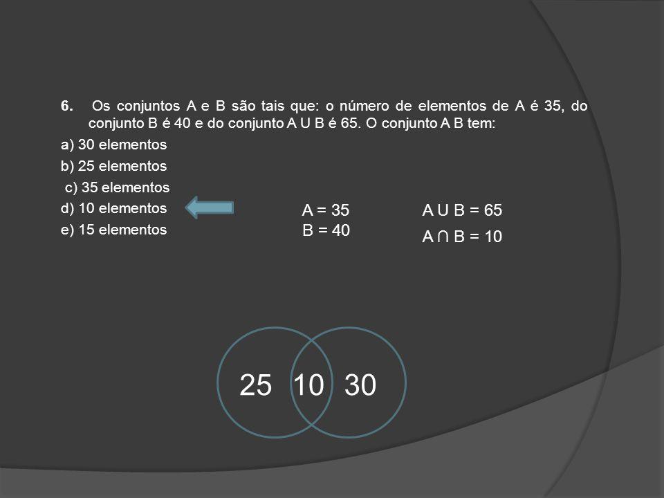 6. Os conjuntos A e B são tais que: o número de elementos de A é 35, do conjunto B é 40 e do conjunto A U B é 65. O conjunto A B tem: a) 30 elementos