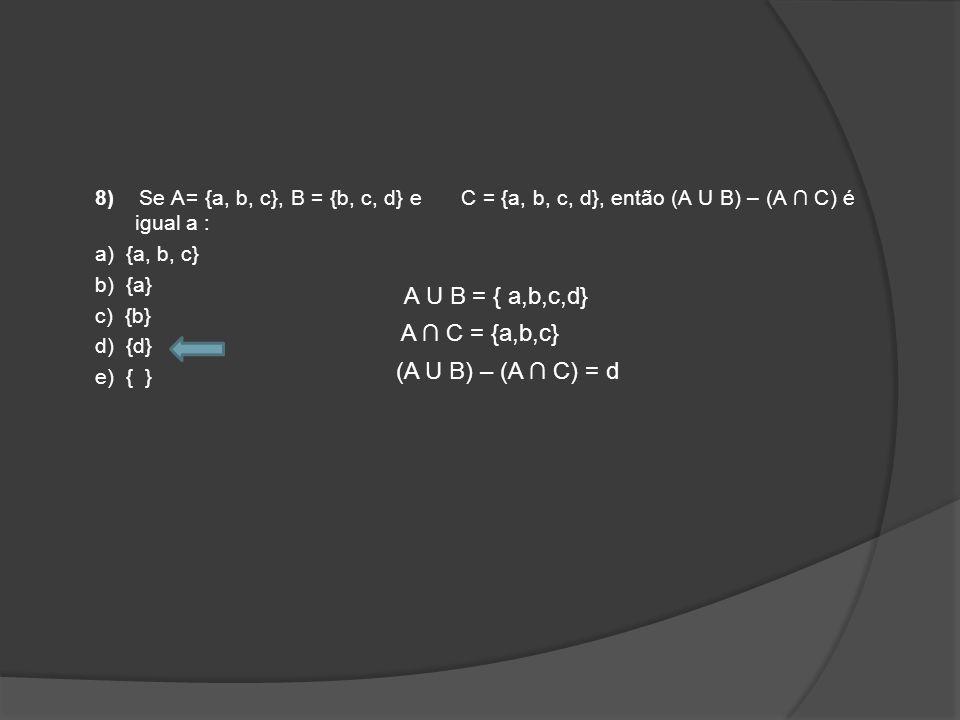 8) Se A= {a, b, c}, B = {b, c, d} e C = {a, b, c, d}, então (A U B) – (A C) é igual a : a) {a, b, c} b) {a} c) {b} d) {d} e) { } A U B = { a,b,c,d} A