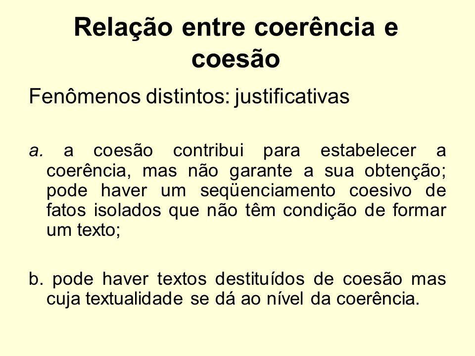 Relação entre coerência e coesão Fenômenos distintos: justificativas a. a coesão contribui para estabelecer a coerência, mas não garante a sua obtençã