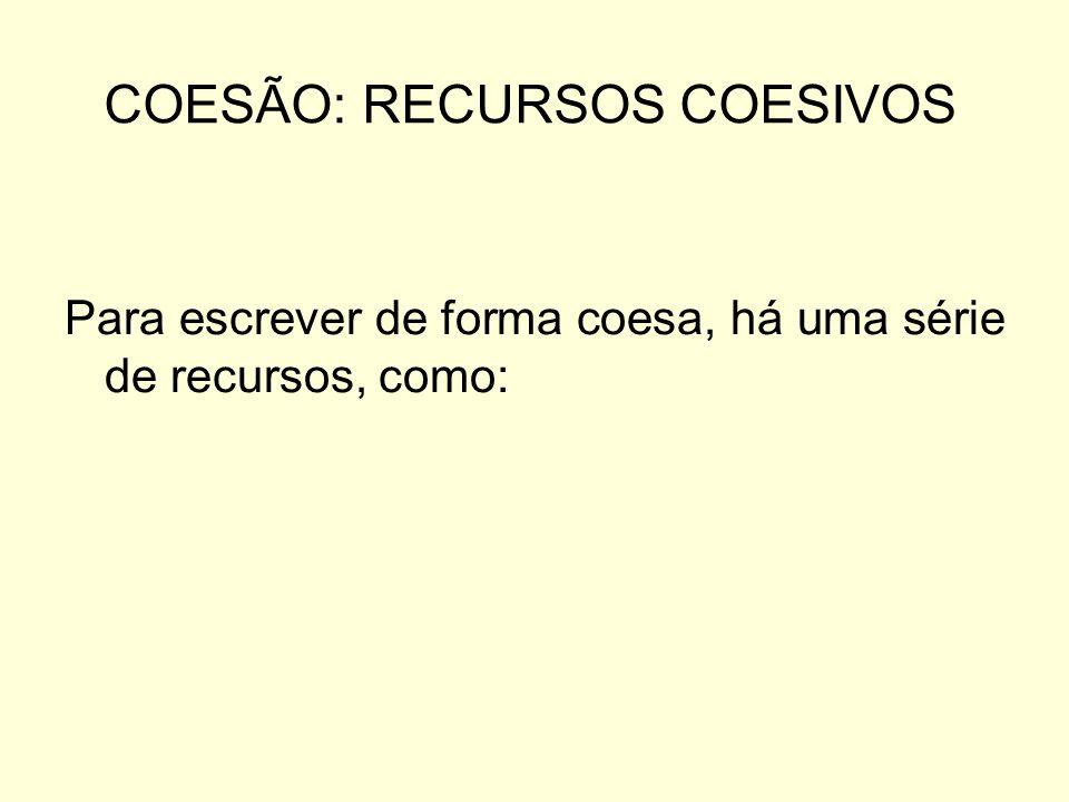 COESÃO: RECURSOS COESIVOS Para escrever de forma coesa, há uma série de recursos, como: