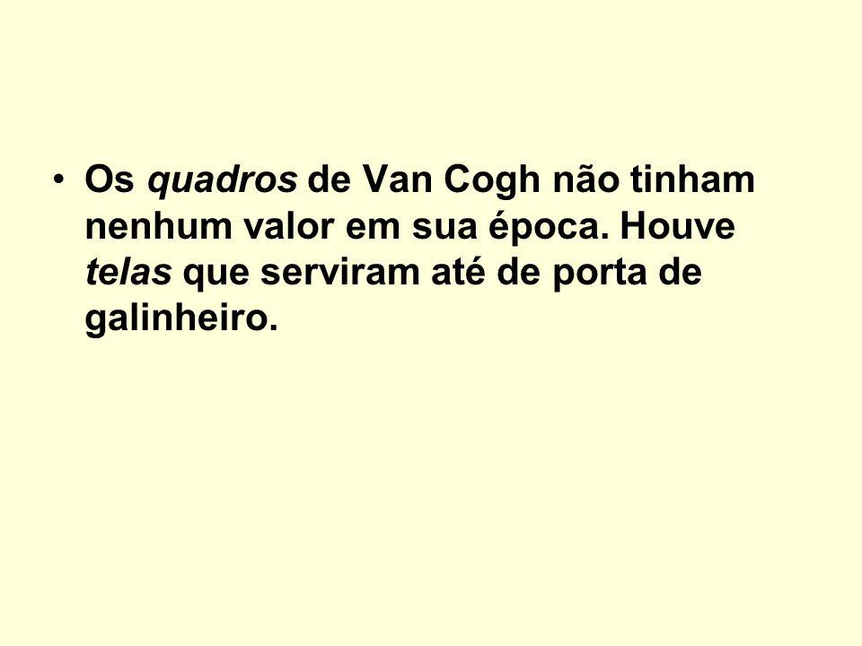 Os quadros de Van Cogh não tinham nenhum valor em sua época. Houve telas que serviram até de porta de galinheiro.