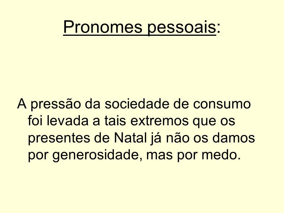 Pronomes pessoais: A pressão da sociedade de consumo foi levada a tais extremos que os presentes de Natal já não os damos por generosidade, mas por me