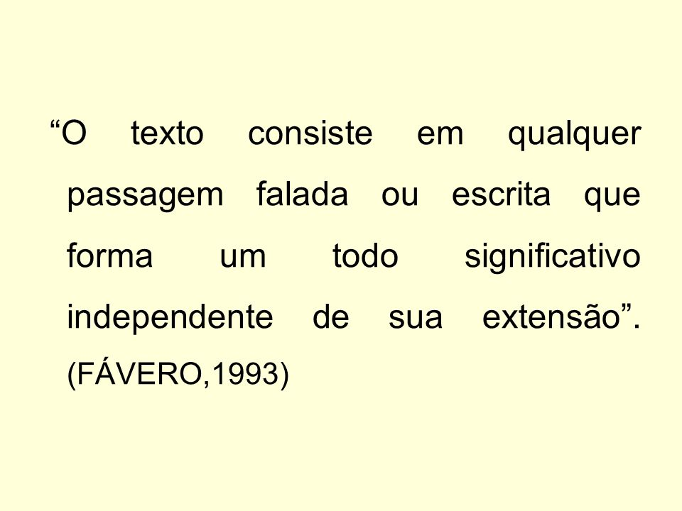 O texto consiste em qualquer passagem falada ou escrita que forma um todo significativo independente de sua extensão. (FÁVERO,1993)