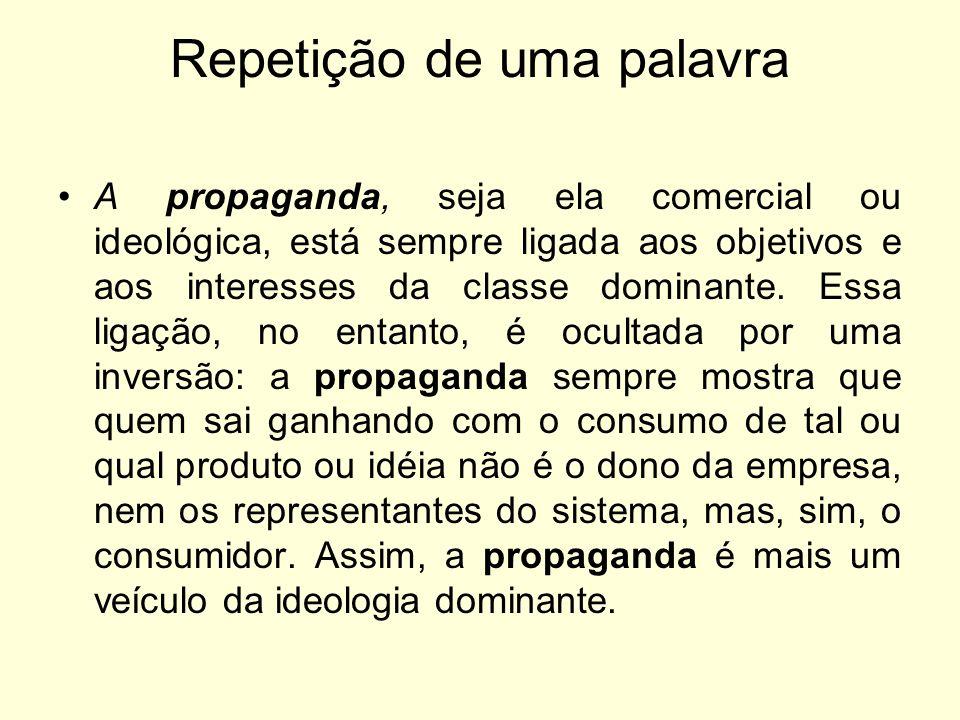 Repetição de uma palavra A propaganda, seja ela comercial ou ideológica, está sempre ligada aos objetivos e aos interesses da classe dominante. Essa l