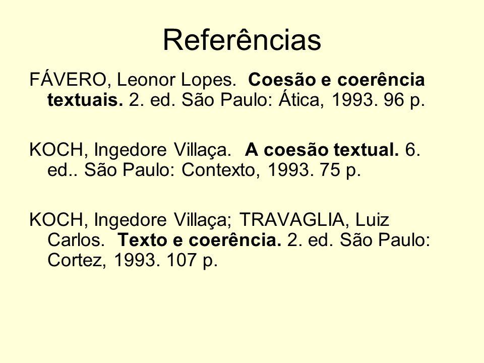 Referências FÁVERO, Leonor Lopes. Coesão e coerência textuais. 2. ed. São Paulo: Ática, 1993. 96 p. KOCH, Ingedore Villaça. A coesão textual. 6. ed..