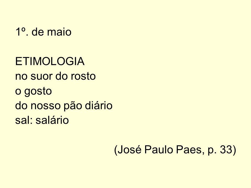 1º. de maio ETIMOLOGIA no suor do rosto o gosto do nosso pão diário sal: salário (José Paulo Paes, p. 33)