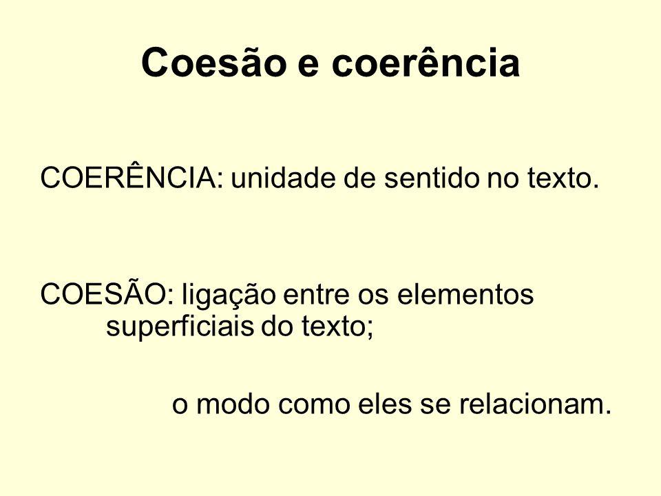 Coesão e coerência COERÊNCIA: unidade de sentido no texto. COESÃO: ligação entre os elementos superficiais do texto; o modo como eles se relacionam.