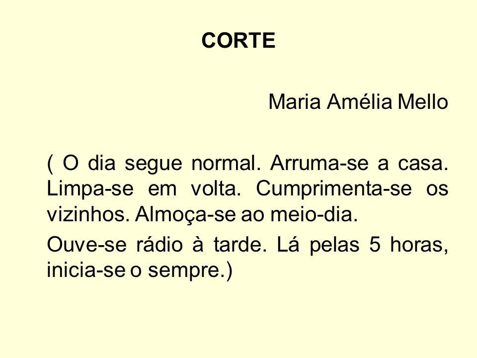 CORTE Maria Amélia Mello ( O dia segue normal. Arruma-se a casa. Limpa-se em volta. Cumprimenta-se os vizinhos. Almoça-se ao meio-dia. Ouve-se rádio à