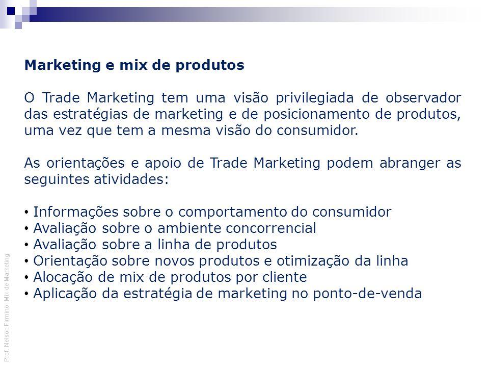 Prof. Nelson Firmino | Mix de Marketing Marketing e mix de produtos O Trade Marketing tem uma visão privilegiada de observador das estratégias de mark