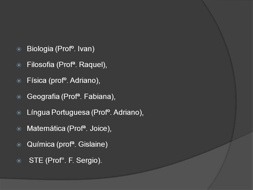Biologia (Profº. Ivan) Filosofia (Profª. Raquel), Física (profº. Adriano), Geografia (Profª. Fabiana), Língua Portuguesa (Profº. Adriano), Matemática