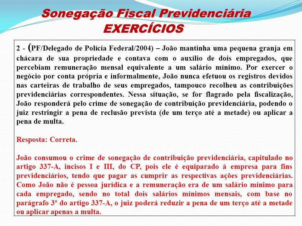 Sonegação Fiscal Previdenciária Sonegação Fiscal PrevidenciáriaEXERCÍCIOS 2 - ( PF/Delegado de Polícia Federal/2004) – João mantinha uma pequena granj