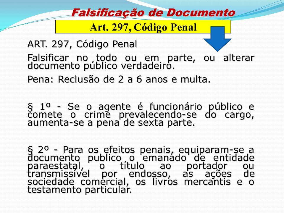 ART. 297, Código Penal Falsificar no todo ou em parte, ou alterar documento público verdadeiro. Pena: Reclusão de 2 a 6 anos e multa. § 1º - Se o agen