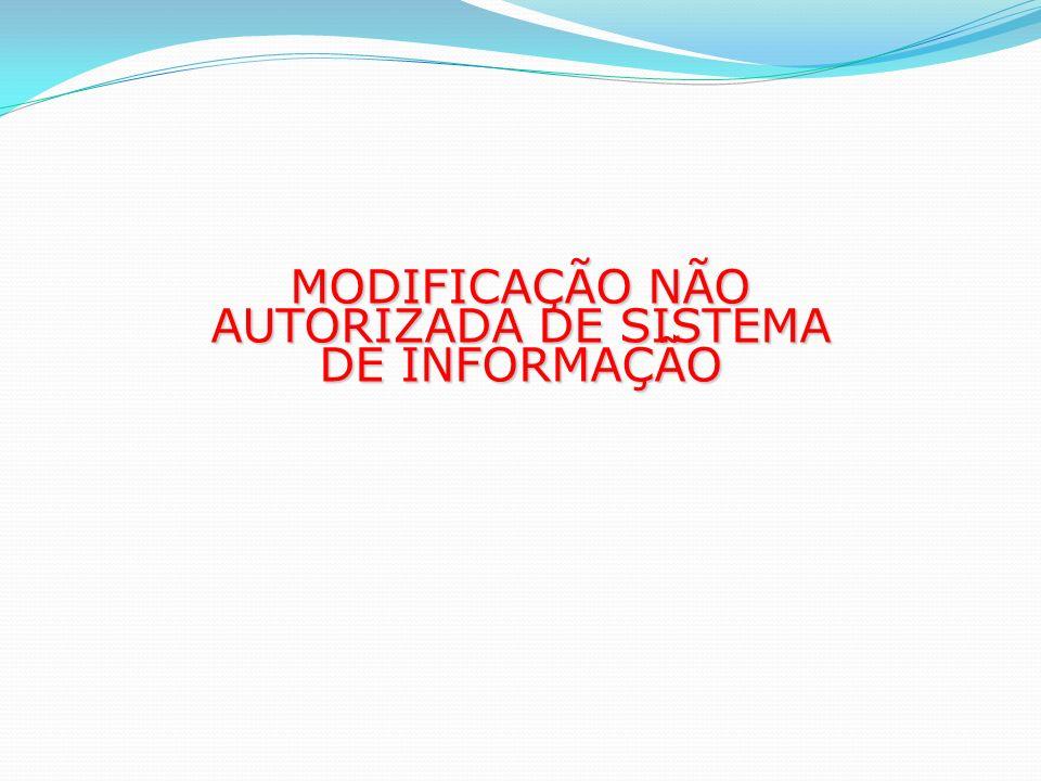 MODIFICAÇÃO NÃO AUTORIZADA DE SISTEMA DE INFORMAÇÃO