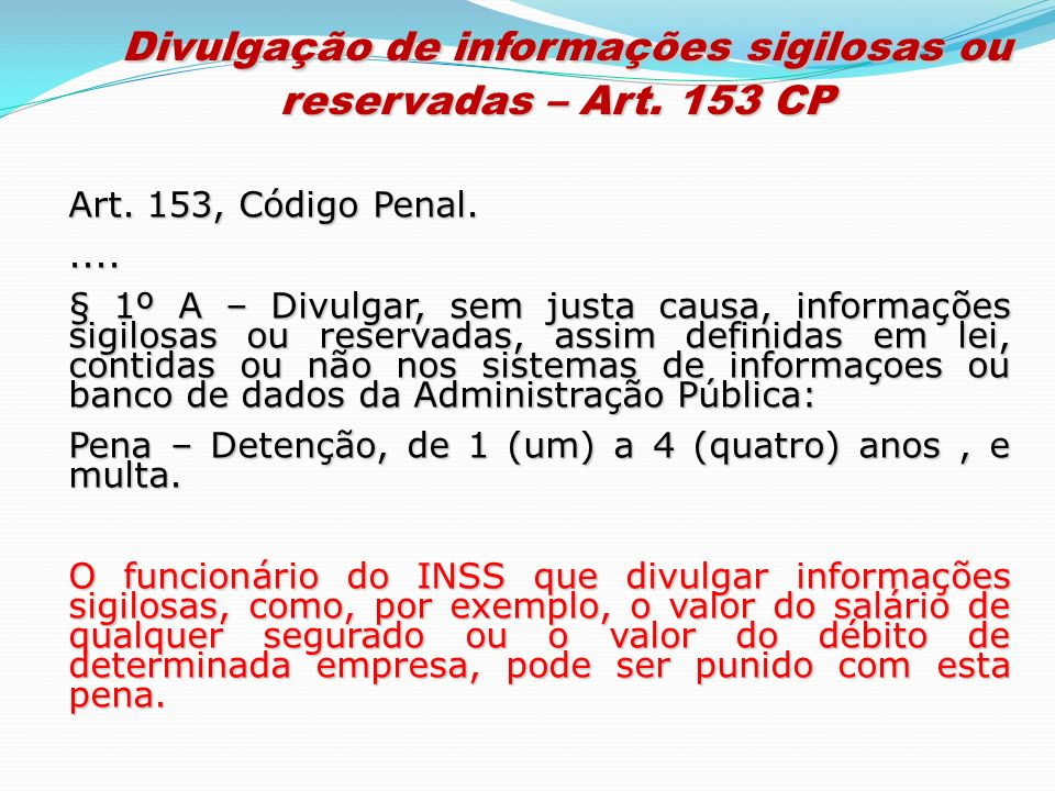 Art. 153, Código Penal..... § 1º A – Divulgar, sem justa causa, informações sigilosas ou reservadas, assim definidas em lei, contidas ou não nos siste