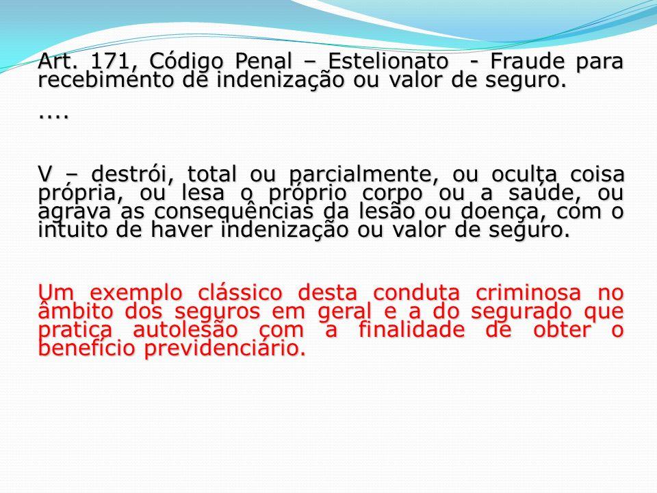 Art. 171, Código Penal – Estelionato - Fraude para recebimento de indenização ou valor de seguro..... V – destrói, total ou parcialmente, ou oculta co