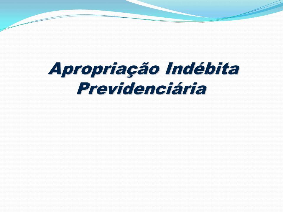 Apropriação Indébita Previdenciária Apropriação Indébita Previdenciária
