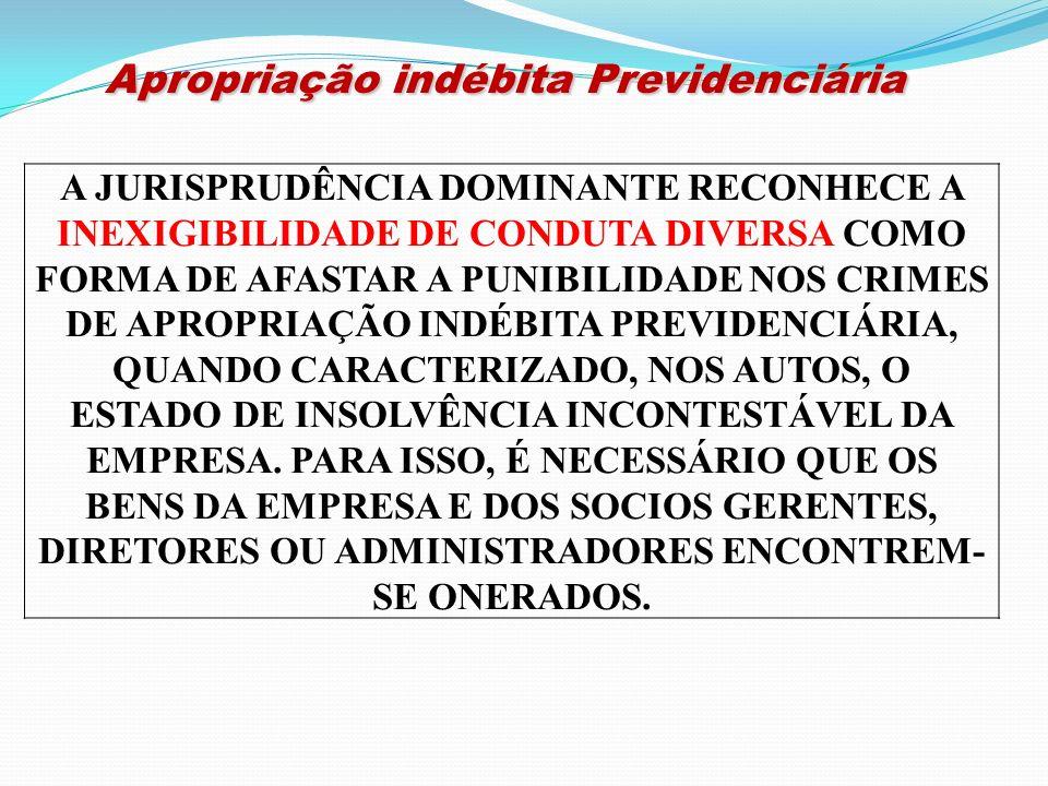 Apropriação indébita Previdenciária Apropriação indébita Previdenciária A JURISPRUDÊNCIA DOMINANTE RECONHECE A INEXIGIBILIDADE DE CONDUTA DIVERSA COMO
