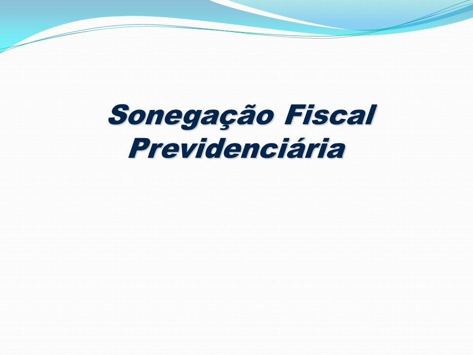 Sonegação Fiscal Previdenciária Sonegação Fiscal Previdenciária