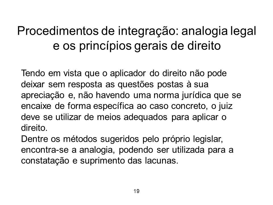 Procedimentos de integração: analogia legal e os princípios gerais de direito 19 Tendo em vista que o aplicador do direito não pode deixar sem respost