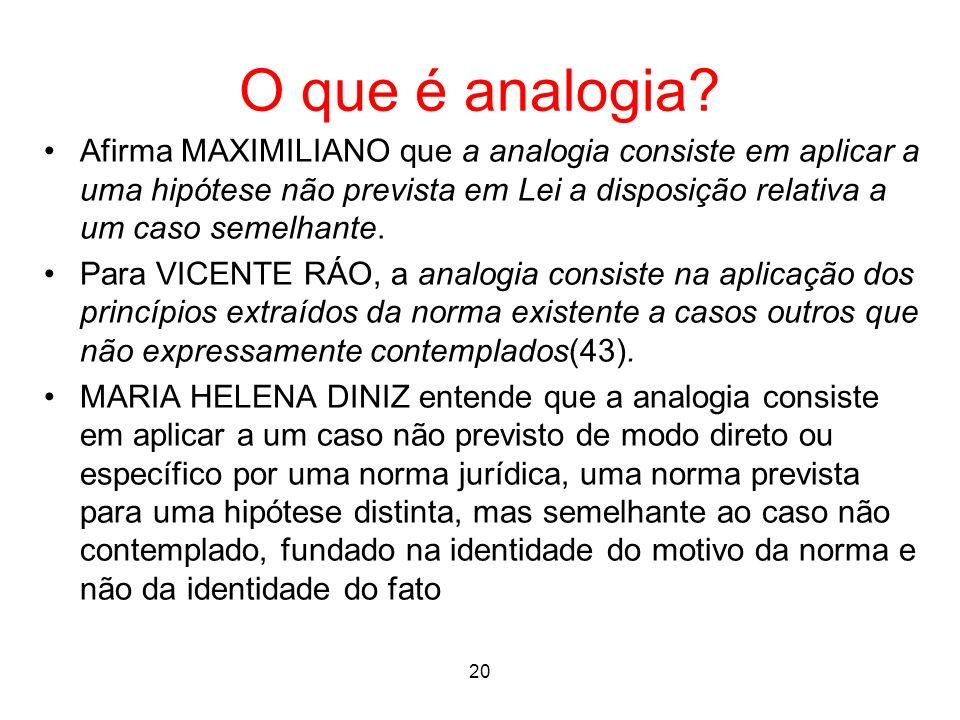 O que é analogia? Afirma MAXIMILIANO que a analogia consiste em aplicar a uma hipótese não prevista em Lei a disposição relativa a um caso semelhante.