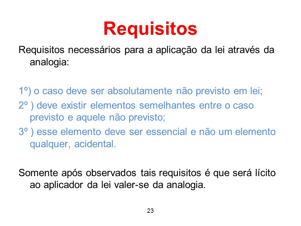 Requisitos Requisitos necessários para a aplicação da lei através da analogia: 1º) o caso deve ser absolutamente não previsto em lei; 2º ) deve existi