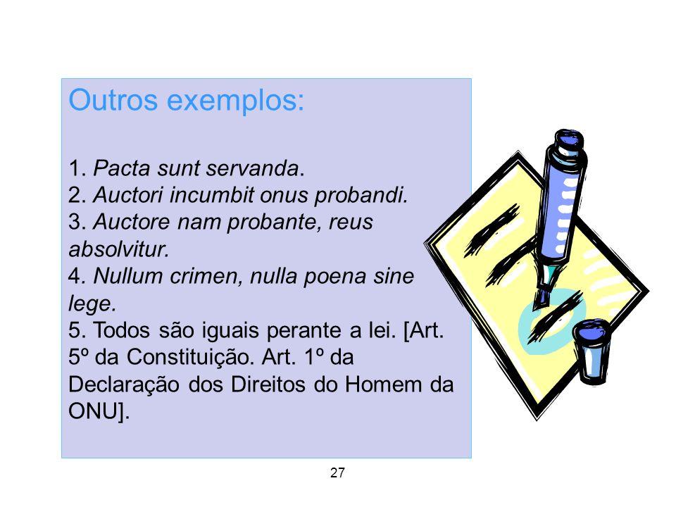 Outros exemplos: 1. Pacta sunt servanda. 2. Auctori incumbit onus probandi. 3. Auctore nam probante, reus absolvitur. 4. Nullum crimen, nulla poena si