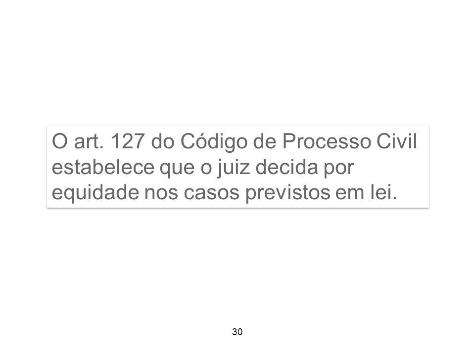 O art. 127 do Código de Processo Civil estabelece que o juiz decida por equidade nos casos previstos em lei. 30