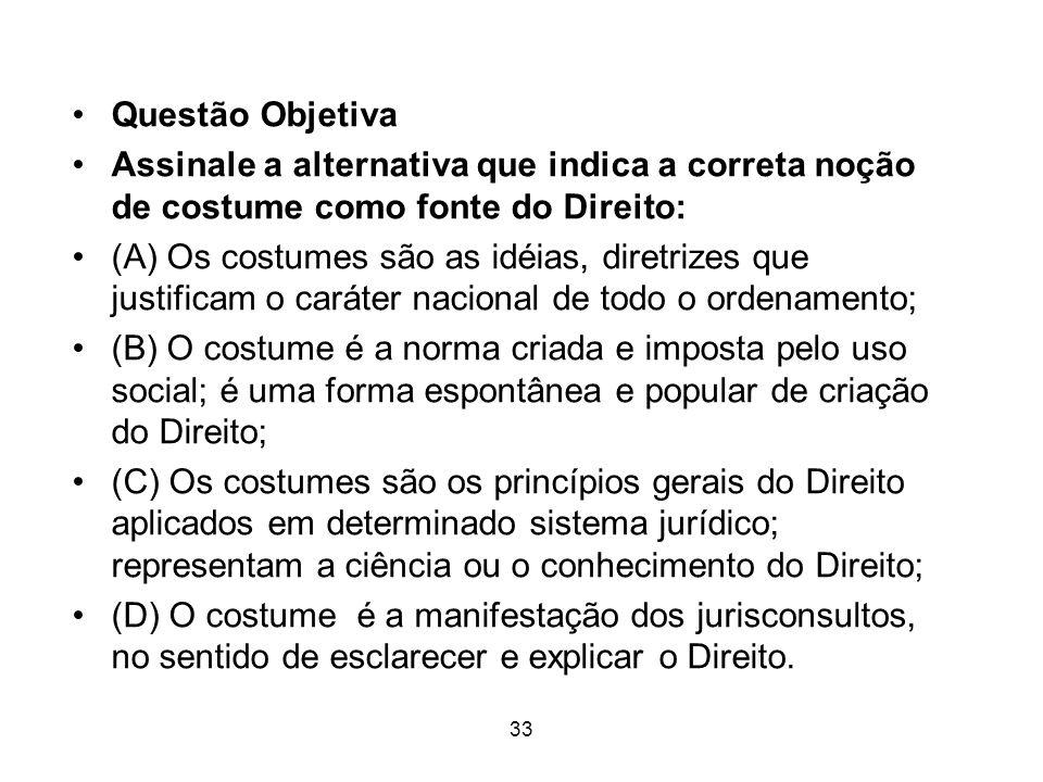 Questão Objetiva Assinale a alternativa que indica a correta noção de costume como fonte do Direito: (A) Os costumes são as idéias, diretrizes que jus