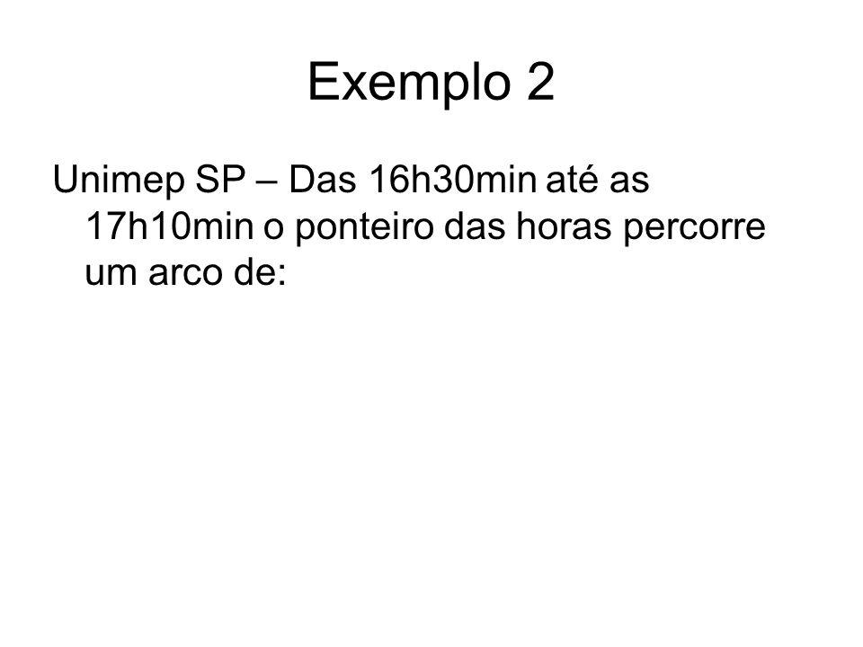 Exemplo 2 Unimep SP – Das 16h30min até as 17h10min o ponteiro das horas percorre um arco de: