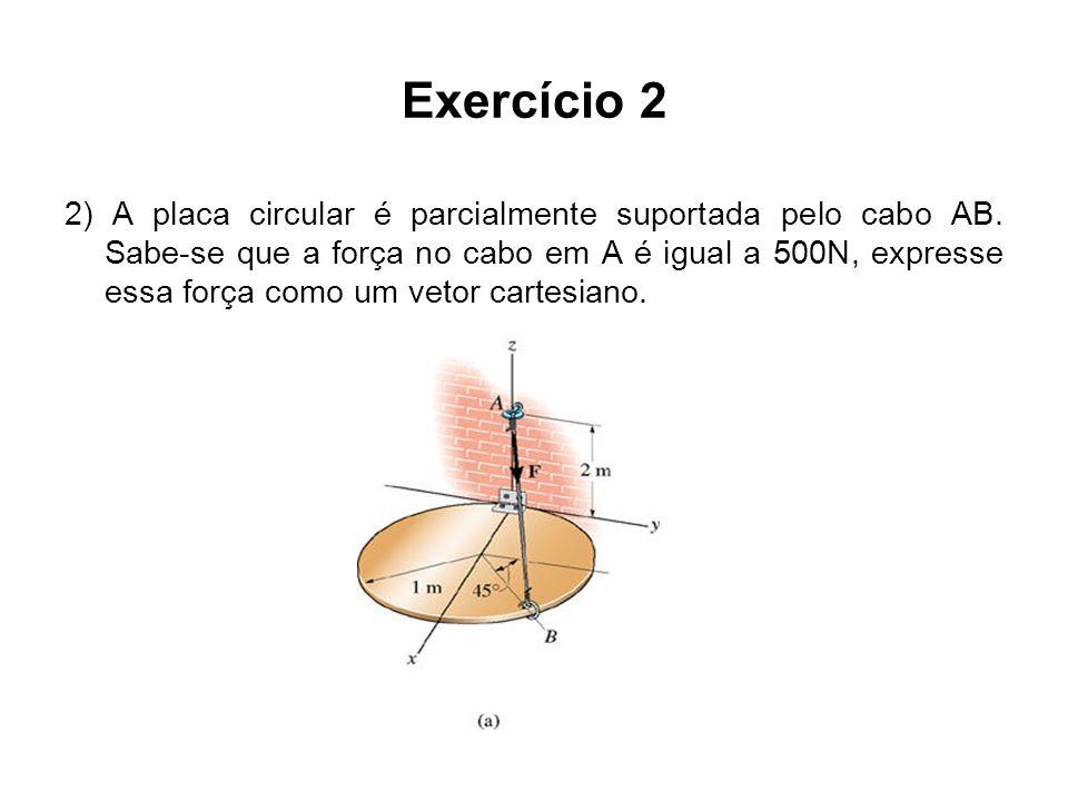 Exercício 2 2) A placa circular é parcialmente suportada pelo cabo AB. Sabe-se que a força no cabo em A é igual a 500N, expresse essa força como um ve