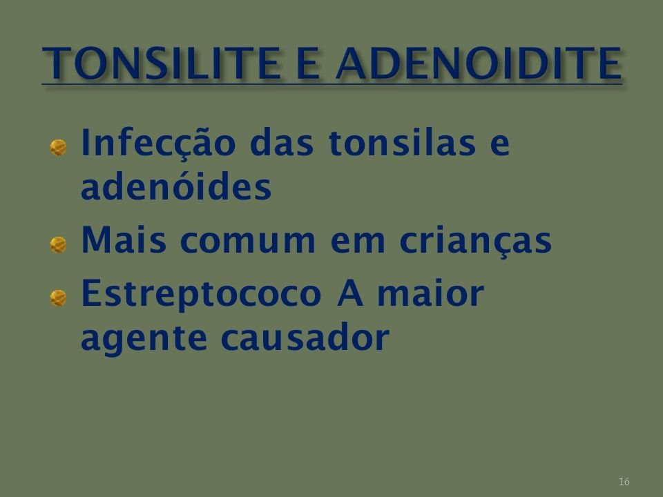 Infecção das tonsilas e adenóides Mais comum em crianças Estreptococo A maior agente causador 16