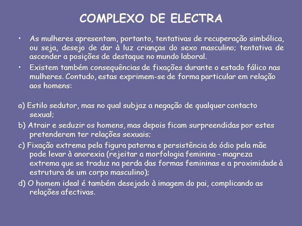COMPLEXO DE ELECTRA As mulheres apresentam, portanto, tentativas de recuperação simbólica, ou seja, desejo de dar à luz crianças do sexo masculino; te
