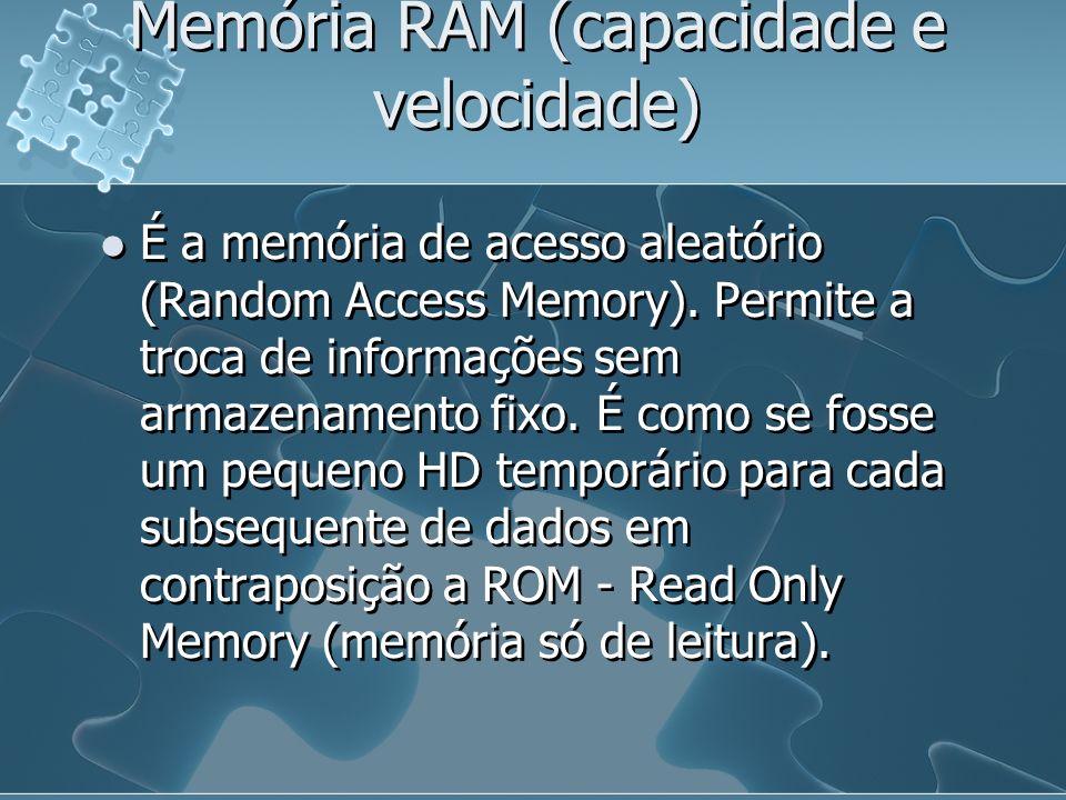 Memória RAM (capacidade e velocidade) É a memória de acesso aleatório (Random Access Memory). Permite a troca de informações sem armazenamento fixo. É