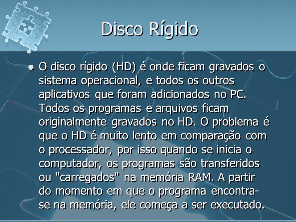 Disco Rígido O disco rígido (HD) é onde ficam gravados o sistema operacional, e todos os outros aplicativos que foram adicionados no PC. Todos os prog