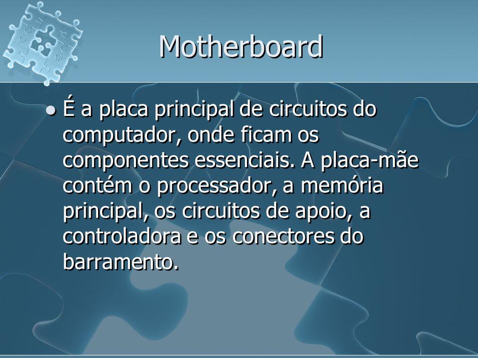 Motherboard É a placa principal de circuitos do computador, onde ficam os componentes essenciais. A placa-mãe contém o processador, a memória principa