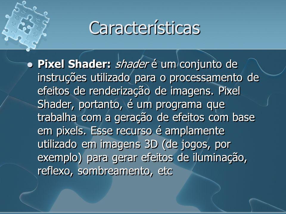 Características Pixel Shader: shader é um conjunto de instruções utilizado para o processamento de efeitos de renderização de imagens. Pixel Shader, p