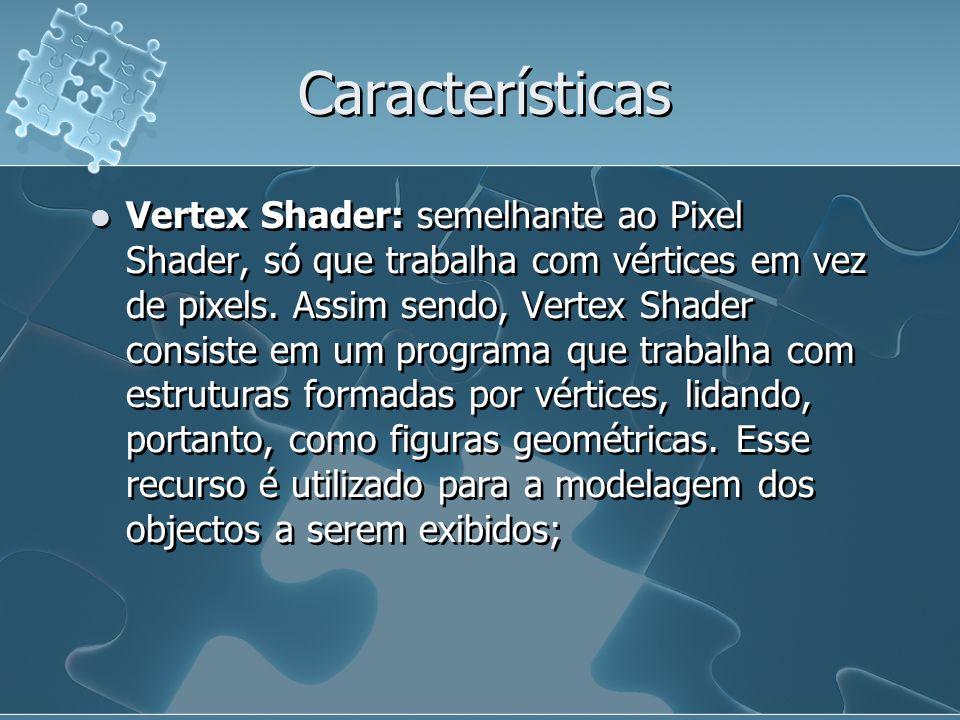 Características Vertex Shader: semelhante ao Pixel Shader, só que trabalha com vértices em vez de pixels. Assim sendo, Vertex Shader consiste em um pr