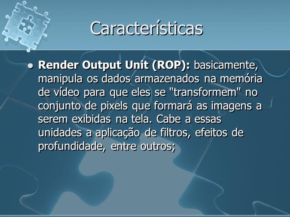 Características Render Output Unit (ROP): basicamente, manipula os dados armazenados na memória de vídeo para que eles se