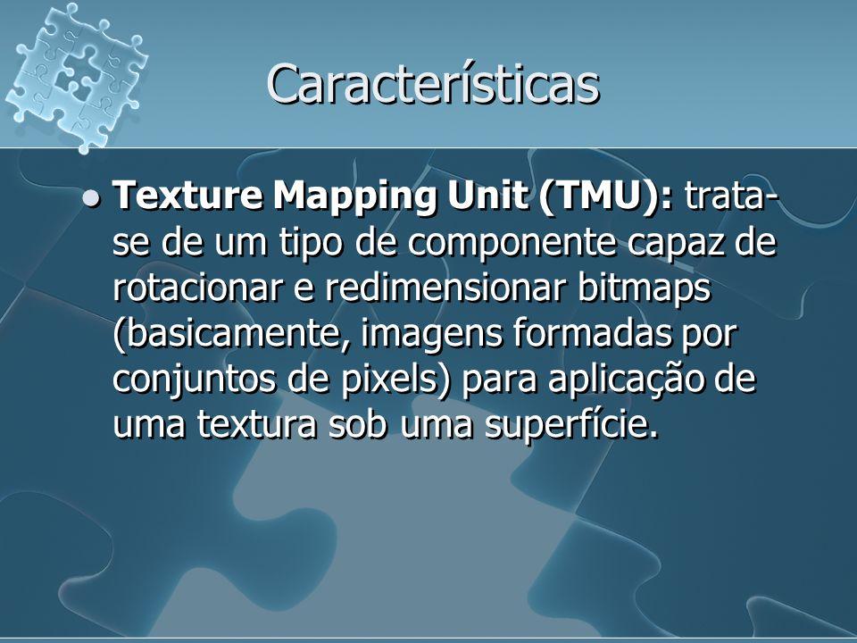 Características Texture Mapping Unit (TMU): trata- se de um tipo de componente capaz de rotacionar e redimensionar bitmaps (basicamente, imagens forma