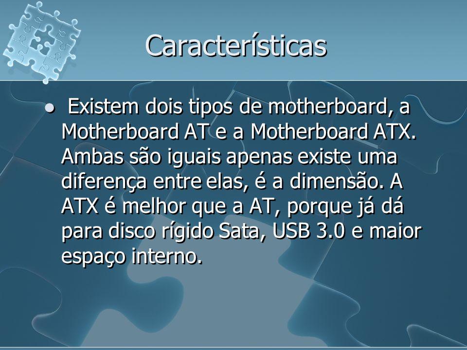 Características Existem dois tipos de motherboard, a Motherboard AT e a Motherboard ATX. Ambas são iguais apenas existe uma diferença entre elas, é a