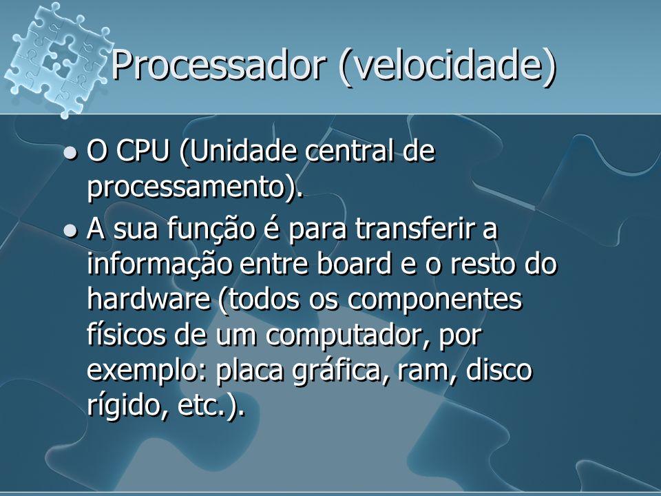 Processador (velocidade) O CPU (Unidade central de processamento). A sua função é para transferir a informação entre board e o resto do hardware (todo