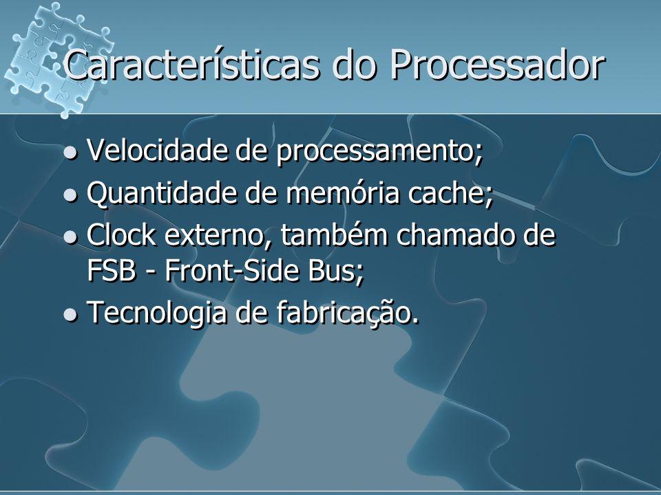 Características do Processador Velocidade de processamento; Quantidade de memória cache; Clock externo, também chamado de FSB - Front-Side Bus; Tecnol