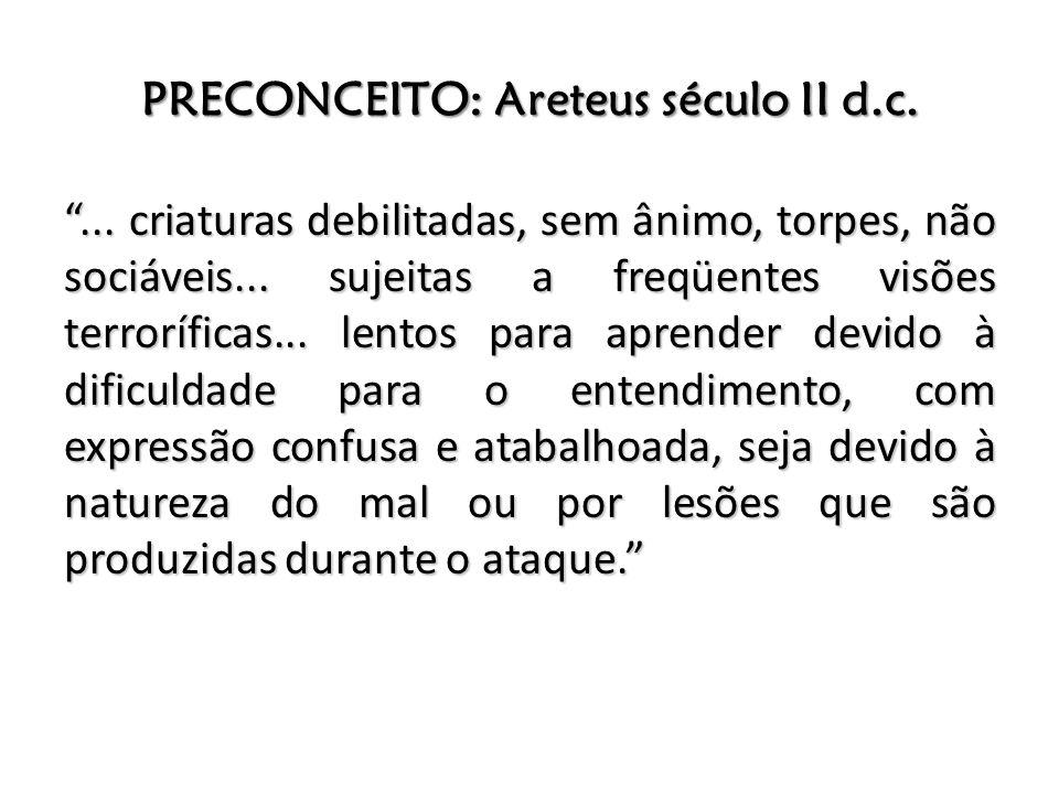 PRECONCEITO: Areteus século II d.c.... criaturas debilitadas, sem ânimo, torpes, não sociáveis... sujeitas a freqüentes visões terroríficas... lentos