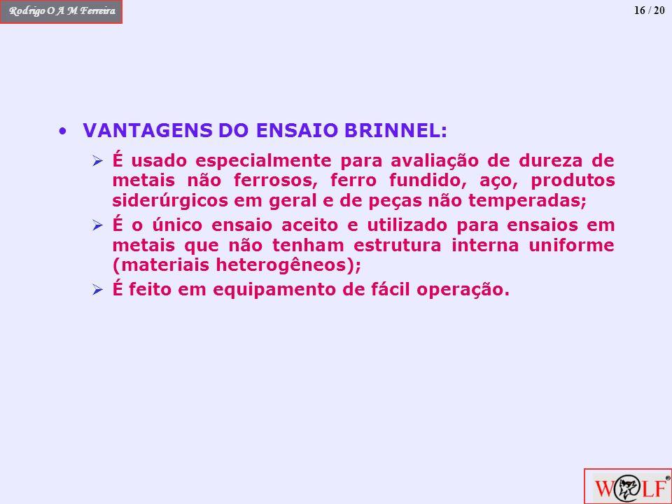 Rodrigo O A M Ferreira 16 / 20 VANTAGENS DO ENSAIO BRINNEL: É usado especialmente para avaliação de dureza de metais não ferrosos, ferro fundido, aço,