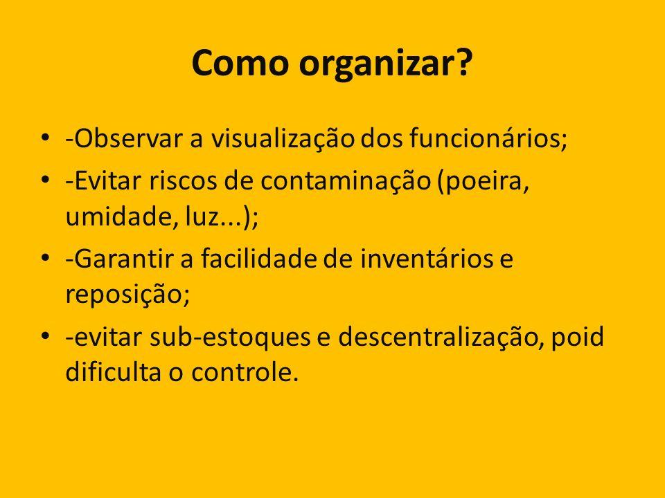 Como organizar? -Observar a visualização dos funcionários; -Evitar riscos de contaminação (poeira, umidade, luz...); -Garantir a facilidade de inventá